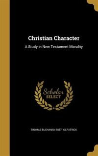 Christian Character: A Study in New Testament Morality de Thomas Buchanan 1857- Kilpatrick