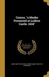 "Comus, ""a Maske Presented at Ludlow Castle. 1634"" by John 1608-1674 Milton"