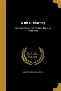 A Bit O' Blarney: An Irish Play of the Present Time, in Three Acts by John Fitzgerald. Murphy