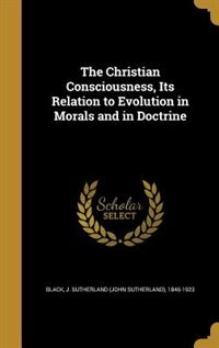 The Christian Consciousness, Its Relation to Evolution in Morals and in Doctrine de J. Sutherland (John Sutherland) Black