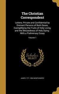 The Christian Correspondent: Letters, Private and Confidential by Eminent Persons of Both Sexes, Exemplifying the Fruits of Holy by James 1771-1854 Montgomery
