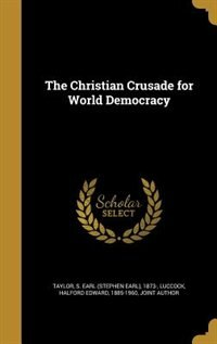 The Christian Crusade for World Democracy by S. Earl (Stephen Earl) 1873- Taylor