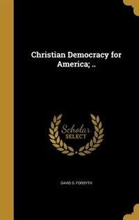 Christian Democracy for America; .. by David D. Forsyth