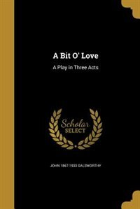 A Bit O' Love: A Play in Three Acts by John 1867-1933 Galsworthy