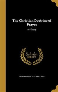 The Christian Doctrine of Prayer: An Essay by James Freeman 1810-1888 Clarke