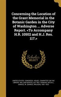 Concerning the Location of the Grant Memorial in the Botanic Garden in the City of Washington ... Adverse Report. <To Accompany H.R. 10502 and H.J. Re by United States. Congress. House. Committe