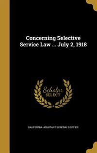 Concerning Selective Service Law ... July 2, 1918 by California. Adjutant General's Office