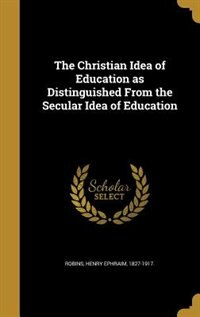 The Christian Idea of Education as Distinguished From the Secular Idea of Education de Henry Ephraim 1827-1917. Robins