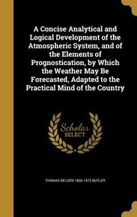 A Concise Analytical and Logical Development of the Atmospheric System, and of the Elements of Prognostication, by Which the Weather May Be Forecasted by Thomas Belden 1806-1873 Butler