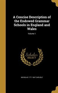 A Concise Description of the Endowed Grammar Schools in England and Wales; Volume 1 by Nicholas 1771-1847 Carlisle