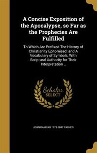 A Concise Exposition of the Apocalypse, so Far as the Prophecies Are Fulfilled: To Which Are Prefixed The History of Christianity Epitomised: and A Vo by John Ranicar 1778-1847 Parker