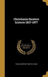 Christiania theaters historie 1827-1877 by Tharald Høyerup 1838-1921 Blanc