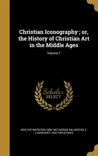 Christian Iconography ; or, the History of Christian Art in the Middle Ages; Volume 1 by Adolphe Napoléon 1806-1867 Didron