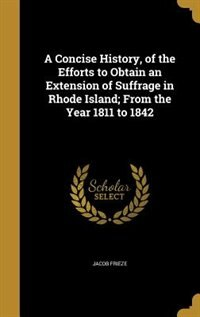 A Concise History, of the Efforts to Obtain an Extension of Suffrage in Rhode Island; From the Year 1811 to 1842 by Jacob Frieze