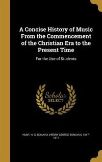 A Concise History of Music From the Commencement of the Christian Era to the Present Time: For the Use of Students by H. G. Bonavia (henry George Bonavi Hunt