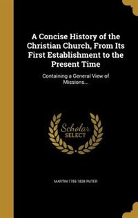 A Concise History of the Christian Church, From Its First Establishment to the Present Time: Containing a General View of Missions... by Martin 1785-1838 Ruter