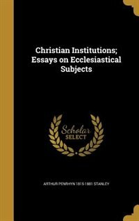 Christian Institutions; Essays on Ecclesiastical Subjects by Arthur Penrhyn 1815-1881 Stanley