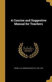 A Concise and Suggestive Manual for Teachers by A. W. (Andrew Wheatley) 1851-192 Edson