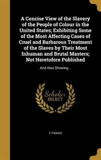 A Concise View of the Slavery of the People of Colour in the United States; Exhibiting Some of the Most Affecting Cases of Cruel and Barbarous Treatme by E Thomas
