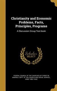 Christianity and Economic Problems, Facts, Principles, Programs: A Discussion Group Text-book by Federal Council Of The Churches Of Chris