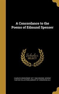 A Concordance to the Poems of Edmund Spenser by Charles Grosvenor 1871-1964 Osgood