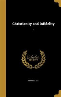 Christianity and Infidelity: .. by S. S. Hennell