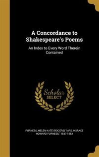 A Concordance to Shakespeare's Poems: An Index to Every Word Therein Contained by Helen Kate (Rogers) Mrs. Horac Furness