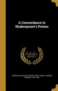 A Concordance to Shakespeare's Poems by Helen Kate Rogers Mrs. Horace Furness