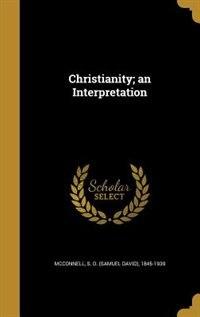 Christianity; an Interpretation by S. D. (Samuel David) 1845-19 McConnell