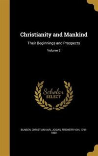 Christianity and Mankind: Their Beginnings and Prospects; Volume 3 by Christian Karl Josias Freiherr Bunsen
