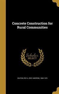 Concrete Construction for Rural Communities by Roy A. (Roy Andrew) 1884-1970 Seaton