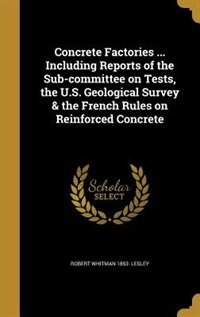 Concrete Factories ... Including Reports of the Sub-committee on Tests, the U.S. Geological Survey & the French Rules on Reinforced Concrete by Robert Whitman 1853- Lesley