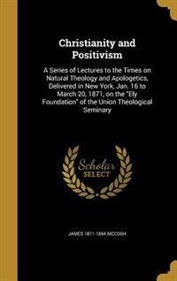Christianity and Positivism: A Series of Lectures to the Times on Natural Theology and Apologetics, Delivered in New York, Jan. by James 1811-1894 Mccosh