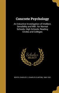 Concrete Psychology: An Inductive Investigation of Intellect, Sensibility and Will : for Normal Schools, High Schools, R by Charles C. (Charles Clinton) 186 Boyer