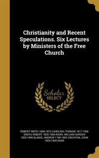 Christianity and Recent Speculations. Six Lectures by Ministers of the Free Church by Robert Smith 1806-1873 Candlish