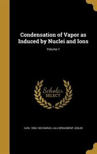 Condensation of Vapor as Induced by Nuclei and Ions; Volume 1 by Carl 1856-1935 Barus