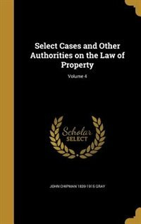 Select Cases and Other Authorities on the Law of Property; Volume 4 by John Chipman 1839-1915 Gray