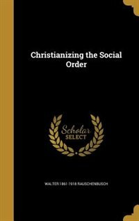 Christianizing the Social Order by Walter 1861-1918 Rauschenbusch