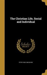 The Christian Life, Social and Individual by Peter 1830-1896 Bayne