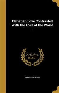 Christian Love Contrasted With the Love of the World .. by M. H. Mrs. Maxwell