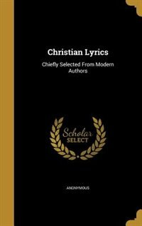 Christian Lyrics: Chiefly Selected From Modern Authors by Anonymous