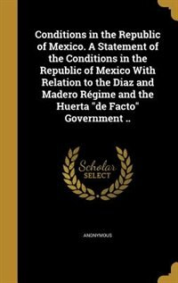 Conditions in the Republic of Mexico. A Statement of the Conditions in the Republic of Mexico With Relation to the Diaz and Madero Régime and the Huer by Anonymous