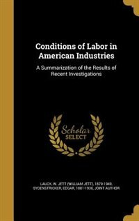 Conditions of Labor in American Industries: A Summarization of the Results of Recent Investigations by W. Jett (william Jett) 1879-1949 Lauck