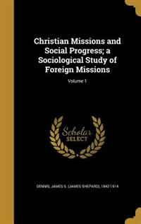 Christian Missions and Social Progress; a Sociological Study of Foreign Missions; Volume 1 by James S. (james Shepard) 1842-1 Dennis