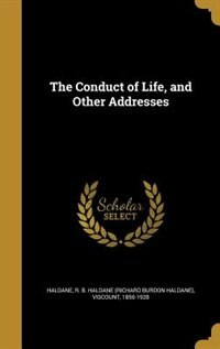 The Conduct of Life, and Other Addresses by R. B. Haldane (richard Burdon H Haldane