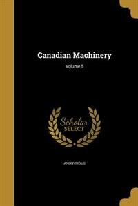 Canadian Machinery; Volume 5 de Anonymous