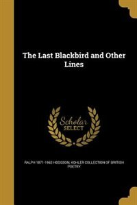 The Last Blackbird and Other Lines by Ralph 1871-1962 Hodgson