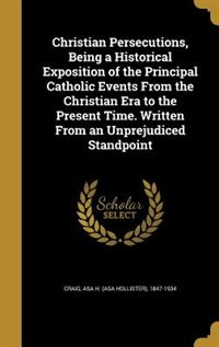 Christian Persecutions, Being a Historical Exposition of the Principal Catholic Events From the Christian Era to the Present Time. Written From an Unp by Asa H. (asa Hollister) 1847-1934 Craig
