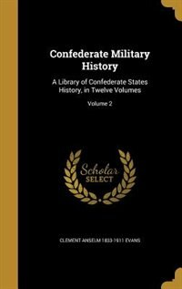 Confederate Military History: A Library of Confederate States History, in Twelve Volumes; Volume 2 by Clement Anselm 1833-1911 Evans