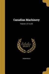 Canadian Machinery; Volume v 21 no.03 by Anonymous